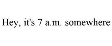 HEY, IT'S 7 A.M. SOMEWHERE