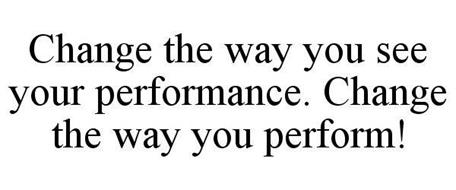 CHANGE THE WAY YOU SEE YOUR PERFORMANCE. CHANGE THE WAY YOU PERFORM.
