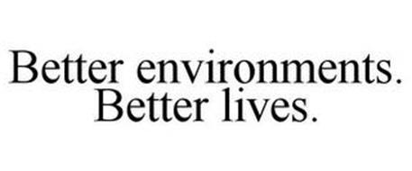 BETTER ENVIRONMENTS. BETTER LIVES.