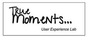 TRUE MOMENTS...USER EXPERIENCE LAB