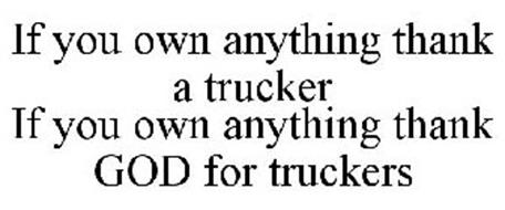 IF YOU OWN ANYTHING THANK A TRUCKER IF YOU OWN ANYTHING THANK GOD FOR TRUCKERS