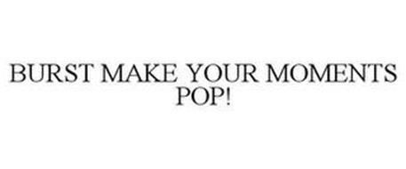 BURST MAKE YOUR MOMENTS POP!
