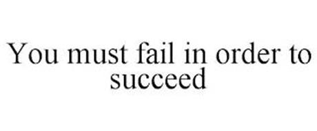 YOU MUST FAIL IN ORDER TO SUCCEED