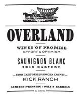 OVERLAND WINES OF PROMISE EFFORT & OPTIMISM SAUVIGNON BLANC 2012 HARVEST ... FROM CALIFORNIA'S SONOMA COUNTY ... KICK RANCH LIMITED PRESSING ONLY 9 BARRELS ALC. 14.5% BY VOL.