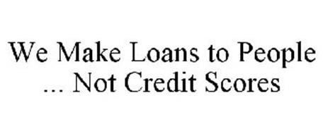 WE MAKE LOANS TO PEOPLE ... NOT CREDIT SCORES