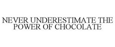 NEVER UNDERESTIMATE THE POWER OF CHOCOLATE