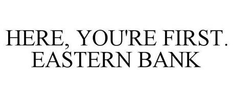 HERE, YOU'RE FIRST. EASTERN BANK