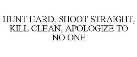 HUNT HARD, SHOOT STRAIGHT, KILL CLEAN, APOLOGIZE TO NO ONE