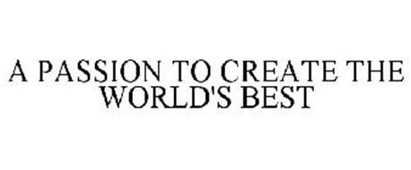 A PASSION TO CREATE THE WORLD'S BEST
