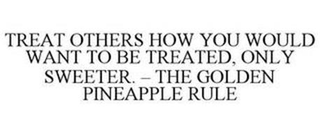 TREAT OTHERS HOW YOU WOULD WANT TO BE TREATED, ONLY SWEETER. - THE GOLDEN PINEAPPLE RULE