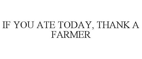 IF YOU ATE TODAY, THANK A FARMER