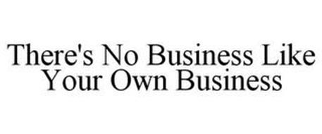 THERE'S NO BUSINESS LIKE YOUR OWN BUSINESS