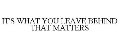 IT'S WHAT YOU LEAVE BEHIND THAT MATTERS