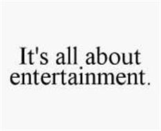 IT'S ALL ABOUT ENTERTAINMENT.
