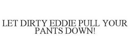 LET DIRTY EDDIE PULL YOUR PANTS DOWN!