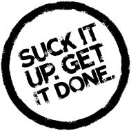SUCK IT UP. GET IT DONE.