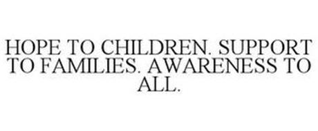 HOPE TO CHILDREN. SUPPORT TO FAMILIES. AWARENESS TO ALL.