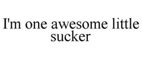 I'M ONE AWESOME LITTLE SUCKER