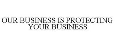 OUR BUSINESS IS PROTECTING YOUR BUSINESS