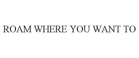ROAM WHERE YOU WANT TO
