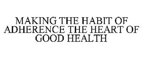 MAKING THE HABIT OF ADHERENCE THE HEART OF GOOD HEALTH