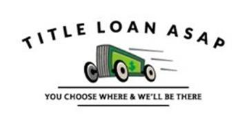 TITLE LOAN ASAP YOU CHOOSE WHERE & WE'LL BE THERE