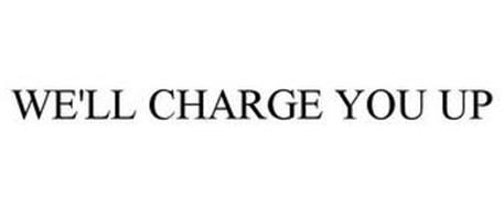 WE'LL CHARGE YOU UP