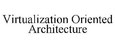 VIRTUALIZATION ORIENTED ARCHITECTURE