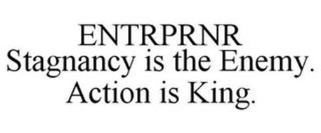 ENTRPRNR STAGNANCY IS THE ENEMY. ACTION IS KING.