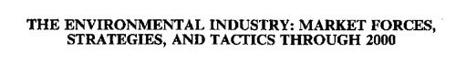 THE ENVIRONMENTAL INDUSTRY: MARKET FORCES, STRATEGIES, AND TACTICS THROUGH 2000