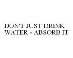 DON'T JUST DRINK WATER - ABSORB IT