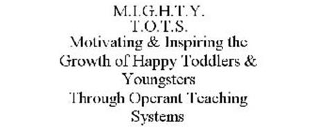 M.I.G.H.T.Y. T.O.T.S. MOTIVATING & INSPIRING THE GROWTH OF HAPPY TODDLERS & YOUNGSTERS THROUGH OPERANT TEACHING SYSTEMS