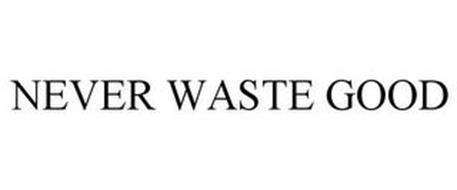 NEVER WASTE GOOD