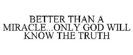 BETTER THAN A MIRACLE...ONLY GOD WILL KNOW THE TRUTH