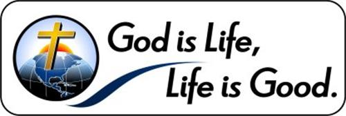 LIFE IS GOOD, GOD IS LIFE.