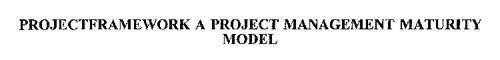 PROJECTFRAMEWORK A PROJECT MANAGEMENT MATURITY MODEL