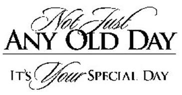 NOT JUST ANY OLD DAY IT'S YOUR SPECIAL DAY