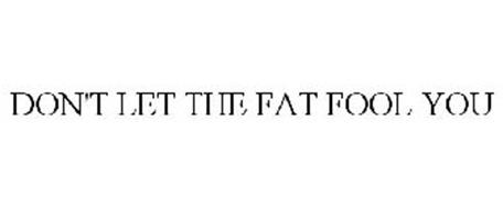 DON'T LET THE FAT FOOL YOU
