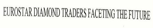 EUROSTAR DIAMOND TRADERS FACETING THE FUTURE