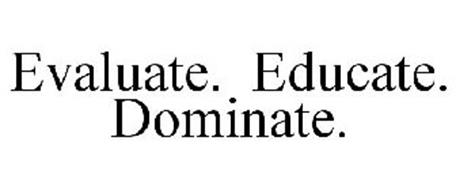 EVALUATE. EDUCATE. DOMINATE.