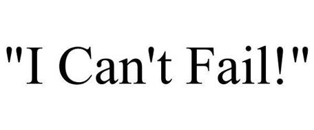 """I CAN'T FAIL!"""
