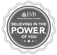 EVB BIG BELIEVERS IN SMALL BUSINESS BELIEVING IN THE P.O.W.E.R. OF YOU