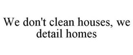 WE DON'T CLEAN HOUSES, WE DETAIL HOMES