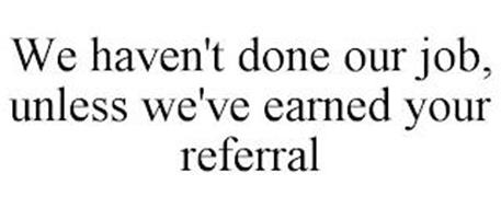 WE HAVEN'T DONE OUR JOB, UNLESS WE'VE EARNED YOUR REFERRAL