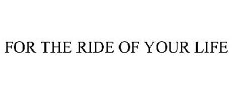FOR THE RIDE OF YOUR LIFE
