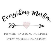 EVERYTHING MOTHER POWER. PASSION. PURPOSE. EVERY MOTHER HAS A STORY
