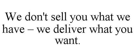 WE DON'T SELL YOU WHAT WE HAVE - WE DELIVER WHAT YOU WANT.