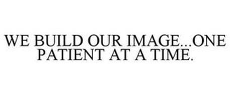 WE BUILD OUR IMAGE...ONE PATIENT AT A TIME.