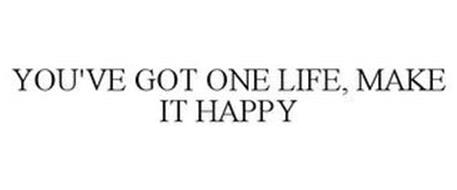 YOU'VE GOT ONE LIFE, MAKE IT HAPPY