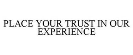 PLACE YOUR TRUST IN OUR EXPERIENCE